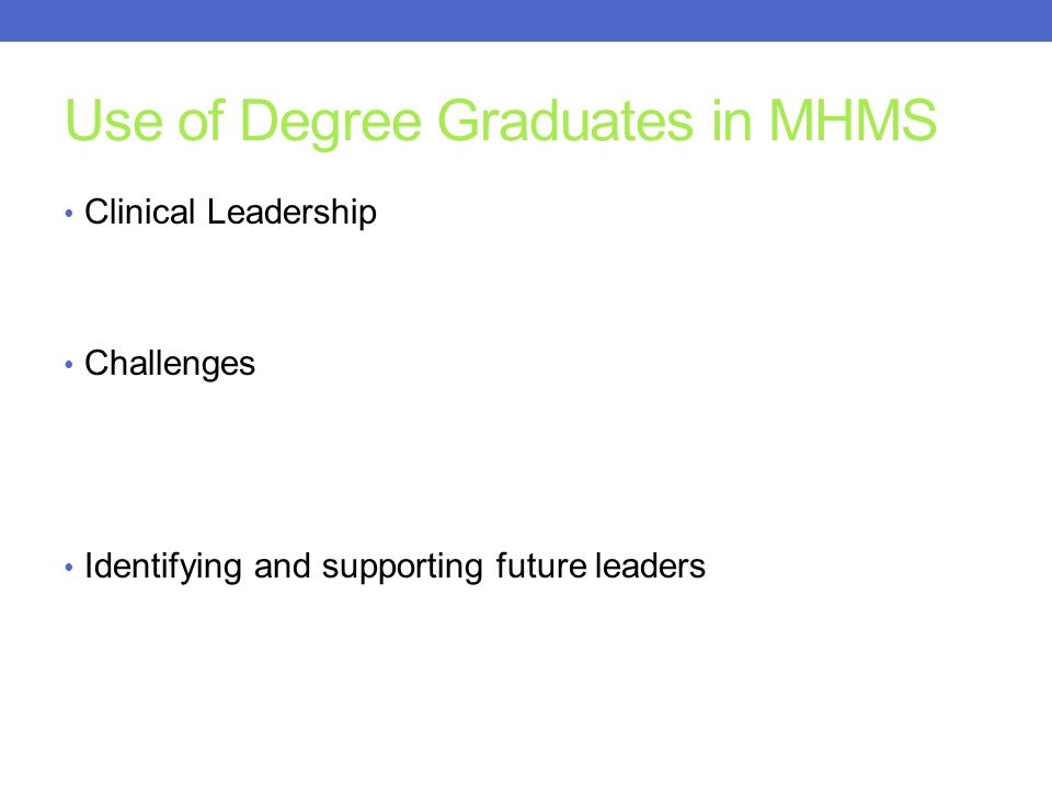 Use of Degree Graduates in MHMS Clinical Leadership Challenges Identifying and supporting future leaders