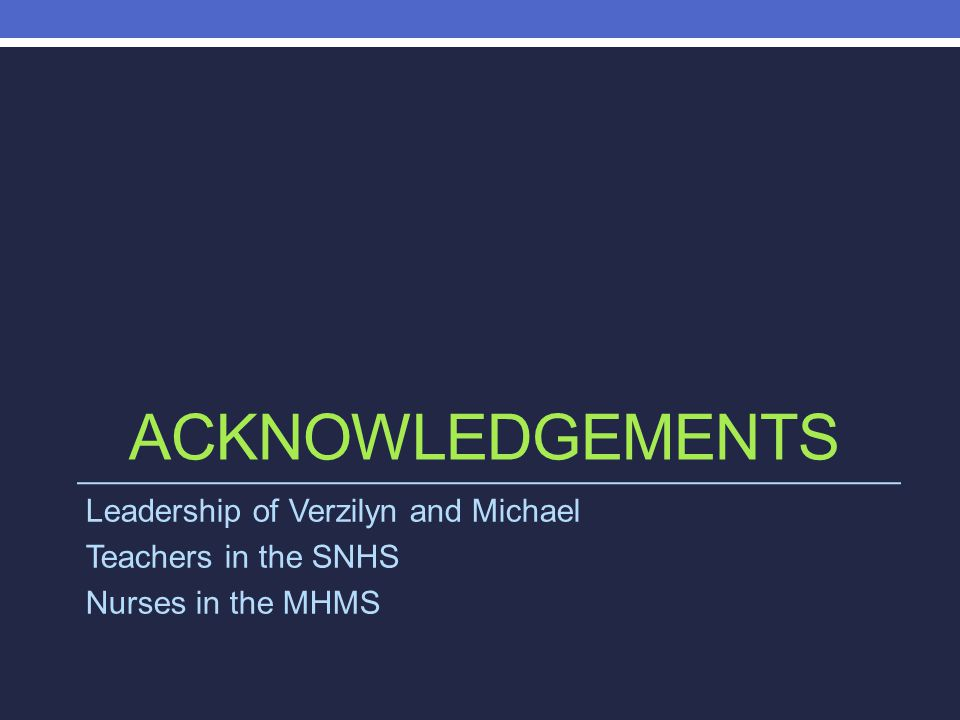 ACKNOWLEDGEMENTS Leadership of Verzilyn and Michael Teachers in the SNHS Nurses in the MHMS