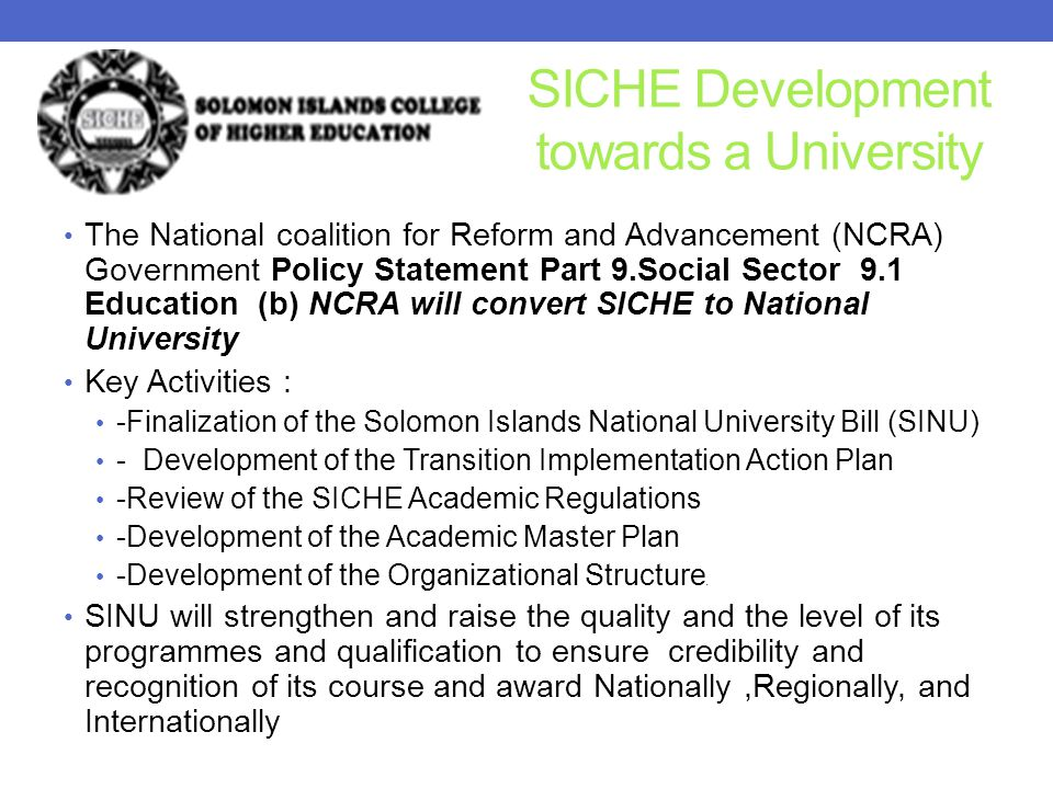 SICHE Development towards a University The National coalition for Reform and Advancement (NCRA) Government Policy Statement Part 9.Social Sector 9.1 Education (b) NCRA will convert SICHE to National University Key Activities : -Finalization of the Solomon Islands National University Bill (SINU) - Development of the Transition Implementation Action Plan -Review of the SICHE Academic Regulations -Development of the Academic Master Plan -Development of the Organizational Structure.