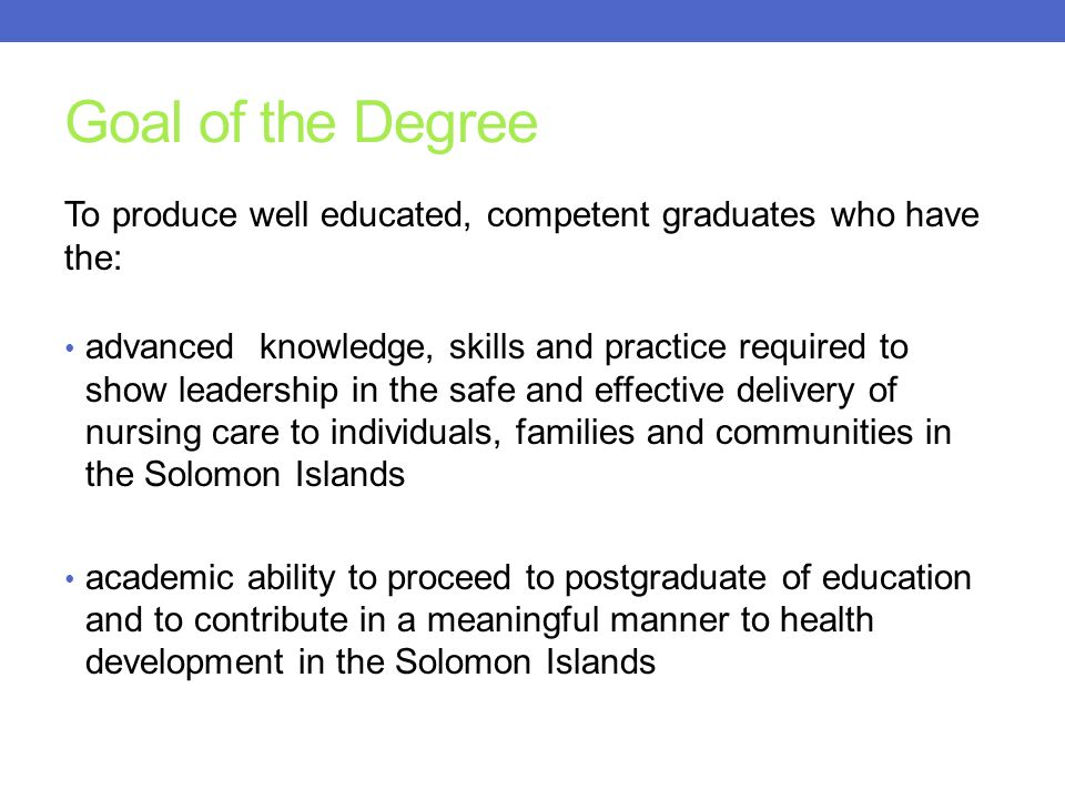 Goal of the Degree To produce well educated, competent graduates who have the: advanced knowledge, skills and practice required to show leadership in the safe and effective delivery of nursing care to individuals, families and communities in the Solomon Islands academic ability to proceed to postgraduate of education and to contribute in a meaningful manner to health development in the Solomon Islands