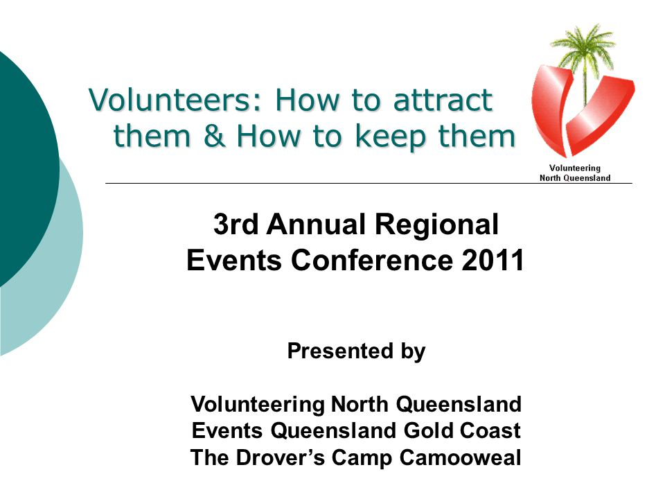 Volunteers: How to attract them & How to keep them 3rd Annual Regional Events Conference 2011 Presented by Volunteering North Queensland Events Queensland Gold Coast The Drover's Camp Camooweal
