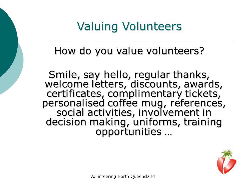 Volunteering North Queensland Valuing Volunteers How do you value volunteers.