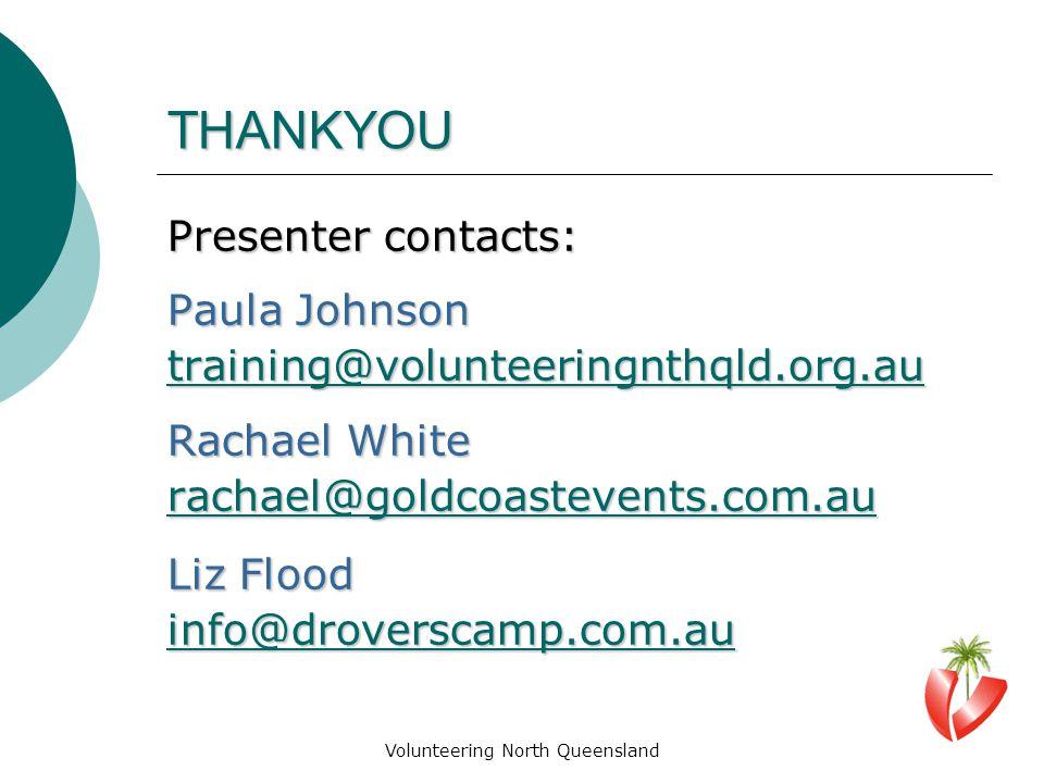 Volunteering North Queensland THANKYOU Presenter contacts: Paula Johnson training@volunteeringnthqld.org.au Rachael White rachael@goldcoastevents.com.au Liz Flood info@droverscamp.com.au