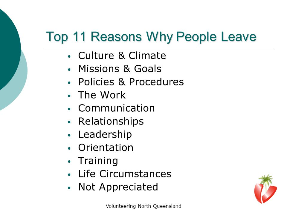 Volunteering North Queensland Top 11 Reasons Why People Leave Culture & Climate Missions & Goals Policies & Procedures The Work Communication Relationships Leadership Orientation Training Life Circumstances Not Appreciated