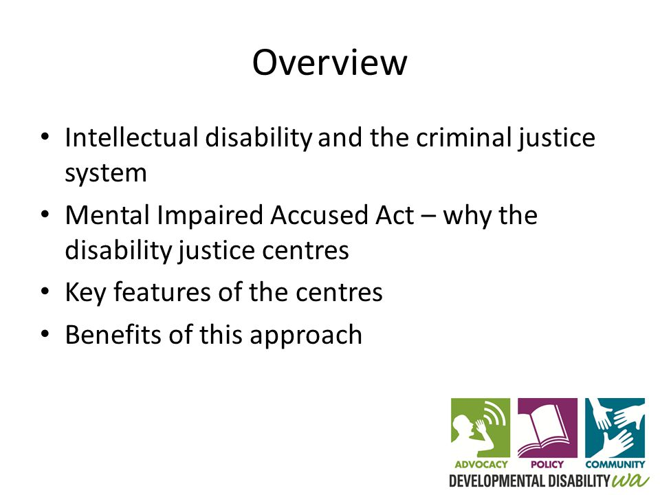 Overview Intellectual disability and the criminal justice system Mental Impaired Accused Act – why the disability justice centres Key features of the centres Benefits of this approach