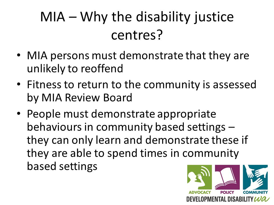 Disability justice centres – key features Who will be placed in the centres – Found by court to be mental impaired accused – Must be 16 years or over – Mental impairment must be due to intellectual or cognitive disability – MIA Review Board will determine whether a mental impaired accused person can live at a centre (Disability Justice Centres: Safeguarding the community)