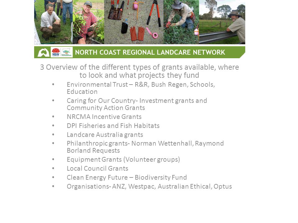 3 Overview of the different types of grants available, where to look and what projects they fund Environmental Trust – R&R, Bush Regen, Schools, Education Caring for Our Country- Investment grants and Community Action Grants NRCMA Incentive Grants DPI Fisheries and Fish Habitats Landcare Australia grants Philanthropic grants- Norman Wettenhall, Raymond Borland Requests Equipment Grants (Volunteer groups) Local Council Grants Clean Energy Future – Biodiversity Fund Organisations- ANZ, Westpac, Australian Ethical, Optus