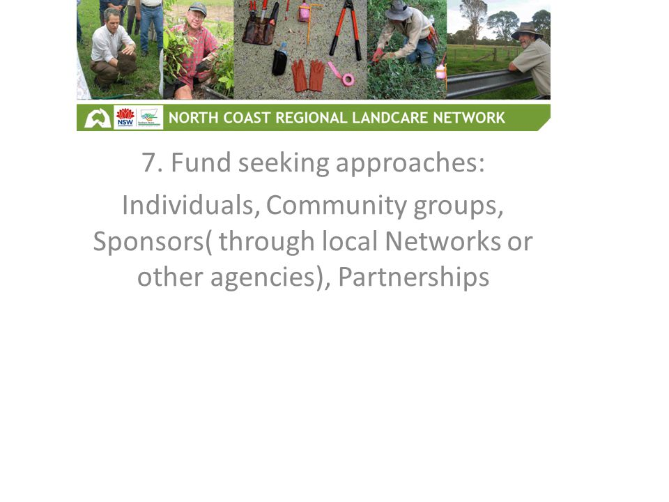 7. Fund seeking approaches: Individuals, Community groups, Sponsors( through local Networks or other agencies), Partnerships