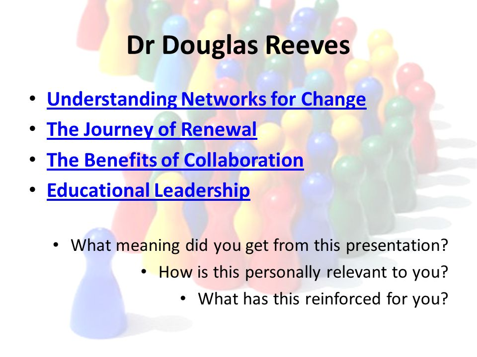 Dr Douglas Reeves Understanding Networks for Change The Journey of Renewal The Benefits of Collaboration Educational Leadership What meaning did you get from this presentation.