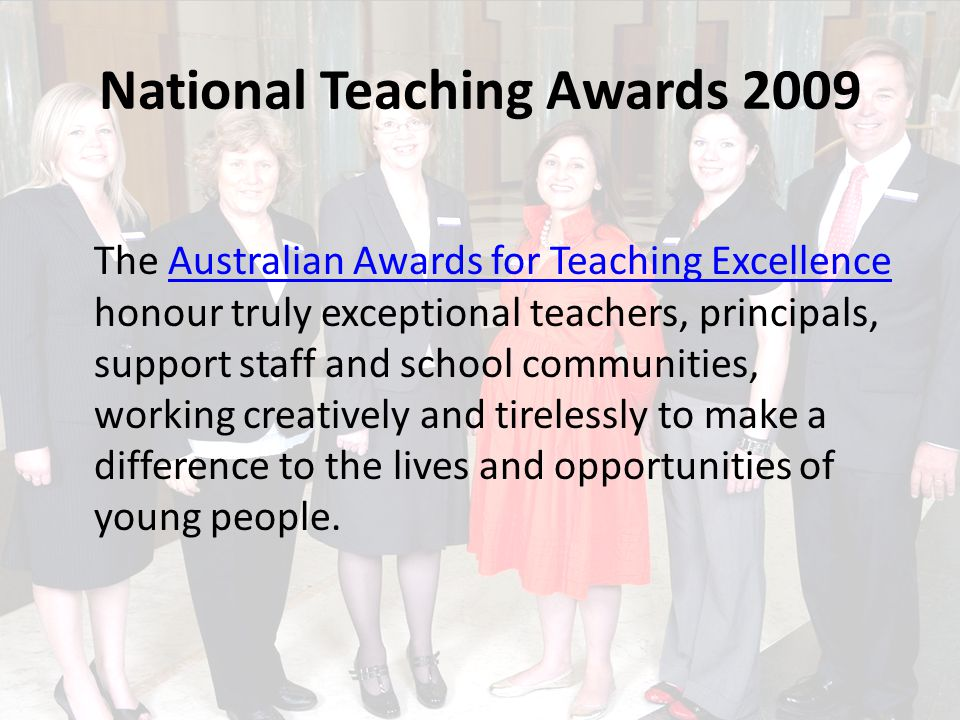National Teaching Awards 2009 The Australian Awards for Teaching Excellence honour truly exceptional teachers, principals, support staff and school communities, working creatively and tirelessly to make a difference to the lives and opportunities of young people.Australian Awards for Teaching Excellence
