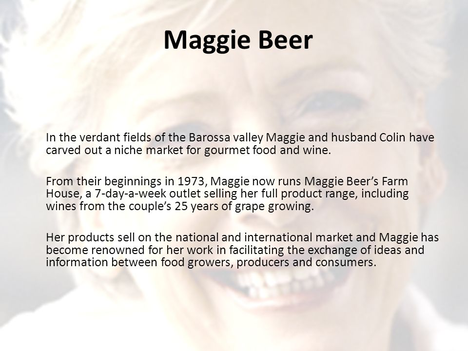 Maggie Beer In the verdant fields of the Barossa valley Maggie and husband Colin have carved out a niche market for gourmet food and wine.