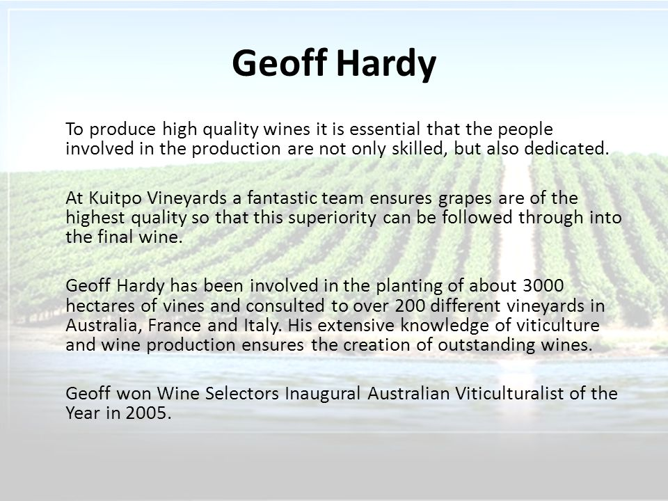 Geoff Hardy To produce high quality wines it is essential that the people involved in the production are not only skilled, but also dedicated.