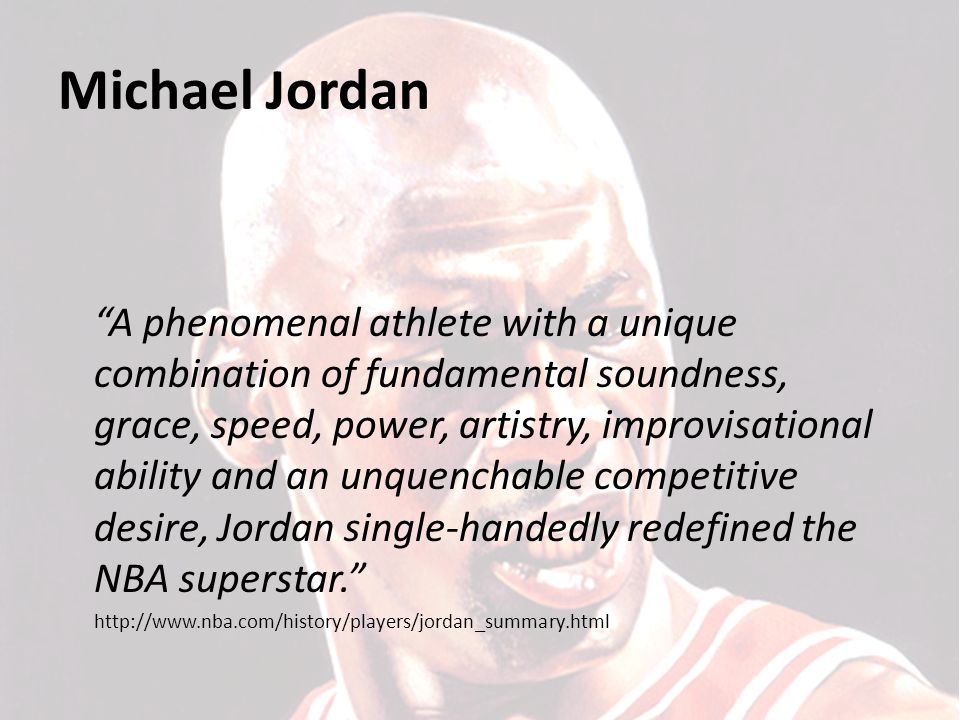 Michael Jordan A phenomenal athlete with a unique combination of fundamental soundness, grace, speed, power, artistry, improvisational ability and an unquenchable competitive desire, Jordan single-handedly redefined the NBA superstar. http://www.nba.com/history/players/jordan_summary.html