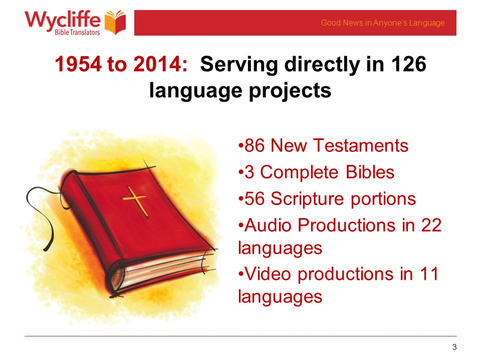 3 Good News in Anyone's Language 1954 to 2014: Serving directly in 126 language projects 86 New Testaments 3 Complete Bibles 56 Scripture portions Aud