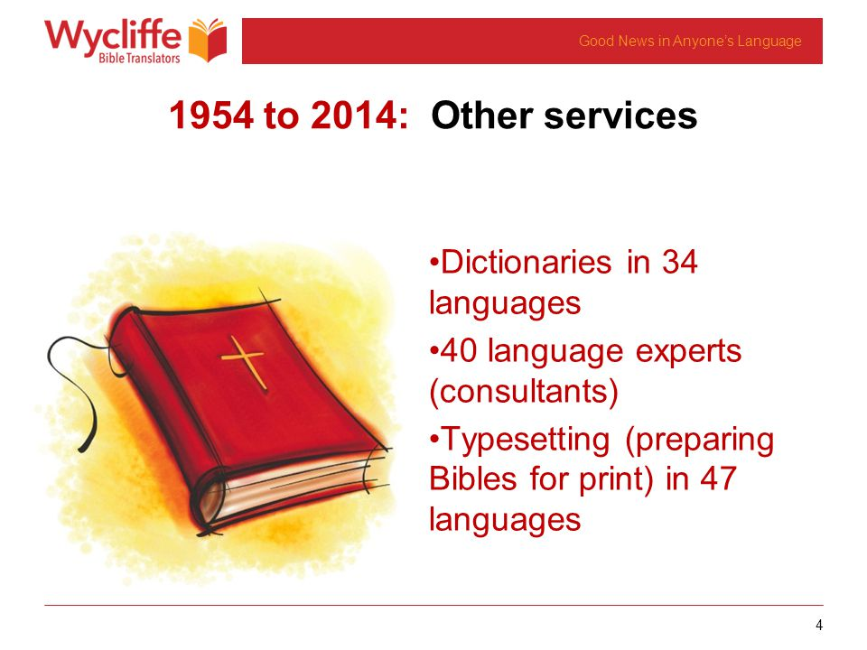 4 Good News in Anyone's Language 1954 to 2014: Other services Dictionaries in 34 languages 40 language experts (consultants) Typesetting (preparing Bibles for print) in 47 languages