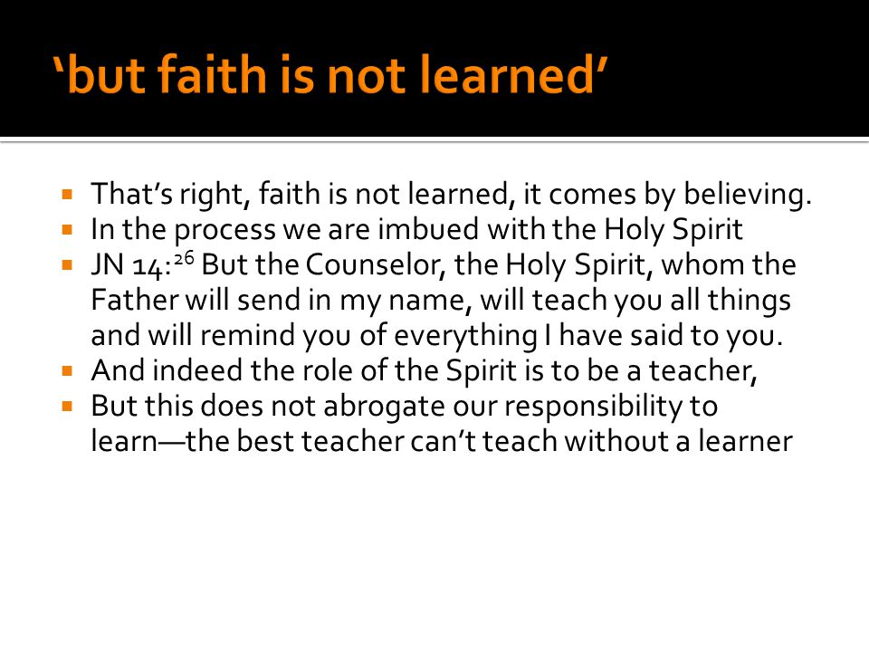  That's right, faith is not learned, it comes by believing.  In the process we are imbued with the Holy Spirit  JN 14: 26 But the Counselor, the Ho
