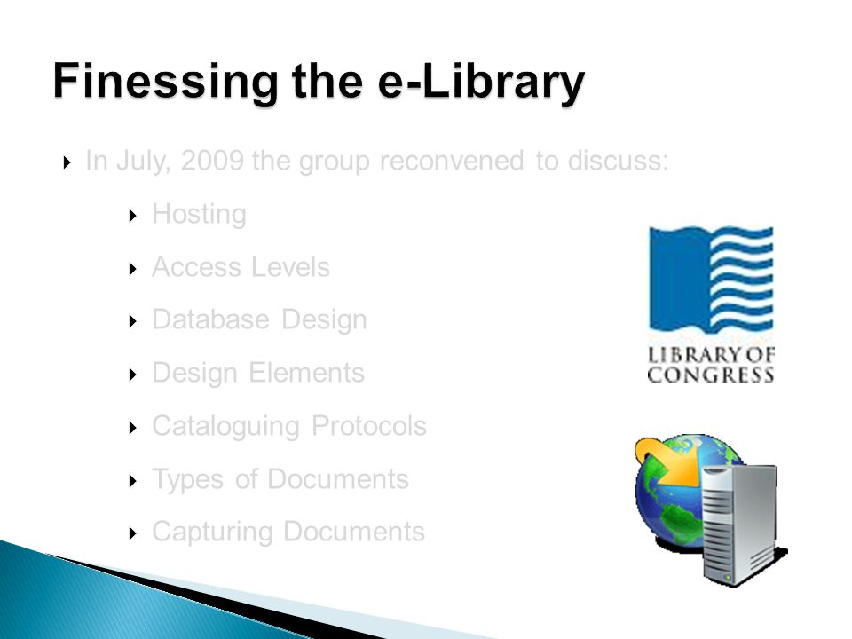  In July, 2009 the group reconvened to discuss:  Hosting  Access Levels  Database Design  Design Elements  Cataloguing Protocols  Types of Documents  Capturing Documents