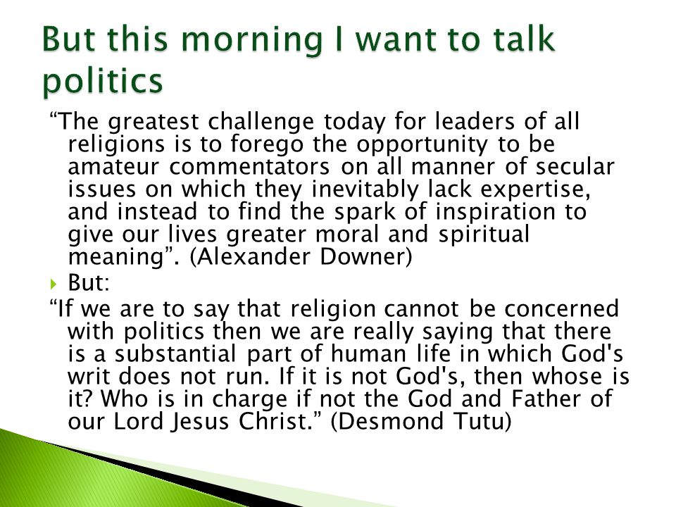  The logic: …religion is a matter which lies solely between Man and his God… (Jefferson)  So there should be a clear line between matters of the church and matters of state  And maybe a reaction to the excesses of powerful churches  But does this therefore mean that Christians should be ambivalent about matters political?