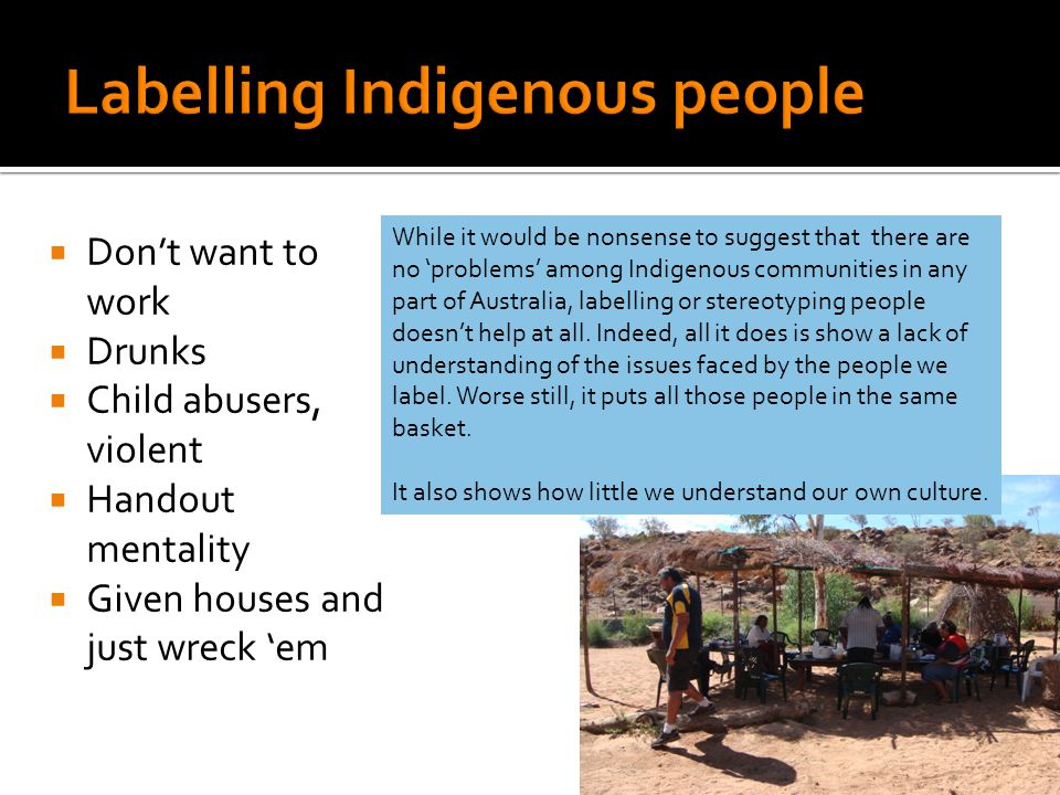 While it would be nonsense to suggest that there are no 'problems' among Indigenous communities in any part of Australia, labelling or stereotyping people doesn't help at all.