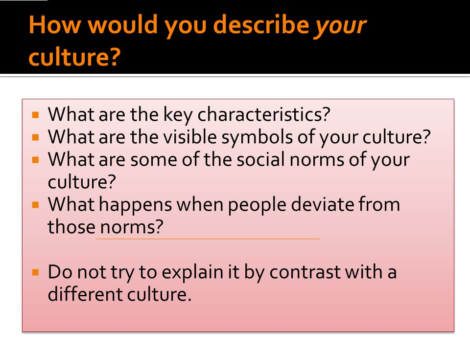  What are the key characteristics.  What are the visible symbols of your culture.