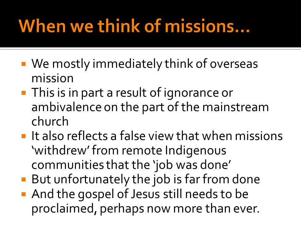  We mostly immediately think of overseas mission  This is in part a result of ignorance or ambivalence on the part of the mainstream church  It also reflects a false view that when missions 'withdrew' from remote Indigenous communities that the 'job was done'  But unfortunately the job is far from done  And the gospel of Jesus still needs to be proclaimed, perhaps now more than ever.