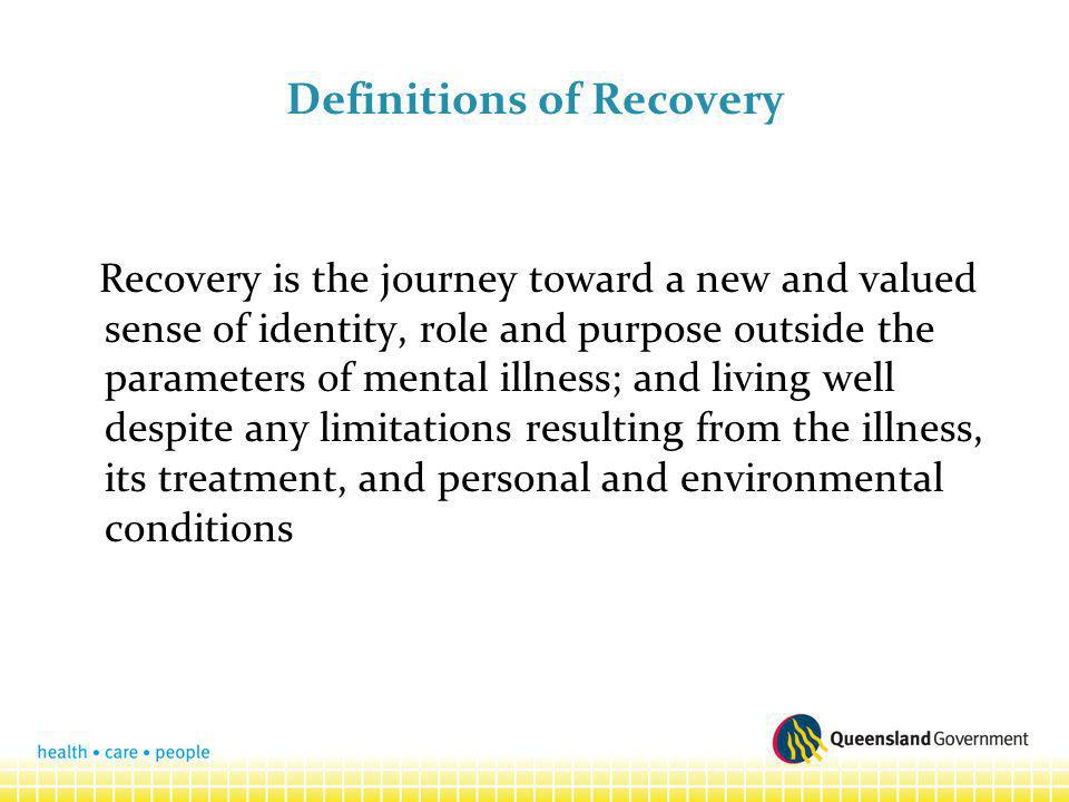 Definitions of Recovery Recovery is the journey toward a new and valued sense of identity, role and purpose outside the parameters of mental illness; and living well despite any limitations resulting from the illness, its treatment, and personal and environmental conditions