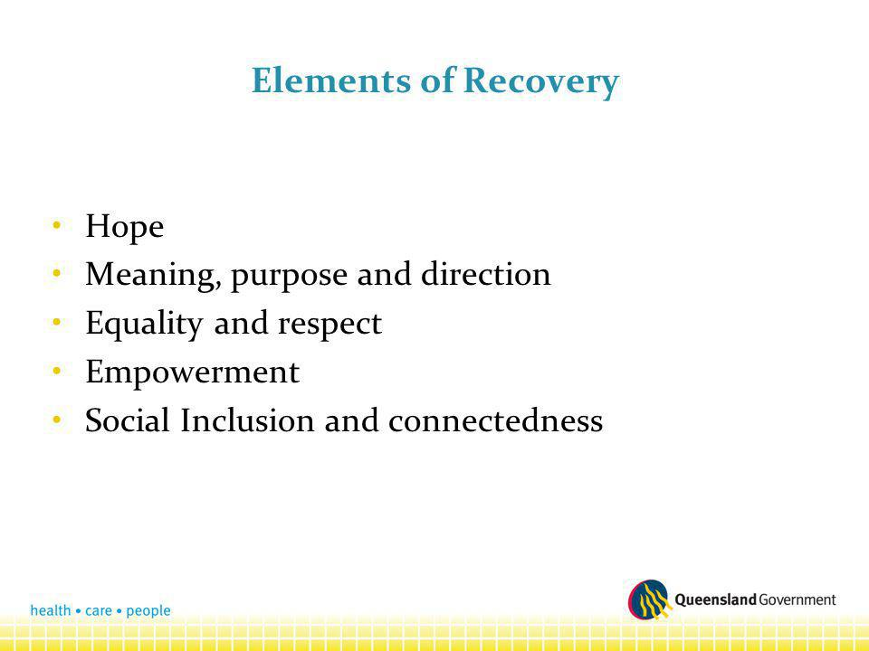 Elements of Recovery Hope Meaning, purpose and direction Equality and respect Empowerment Social Inclusion and connectedness