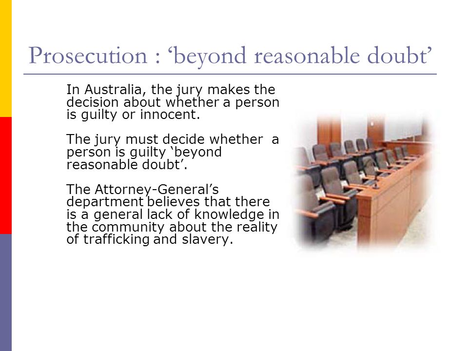 Prosecution : 'beyond reasonable doubt' In Australia, the jury makes the decision about whether a person is guilty or innocent.