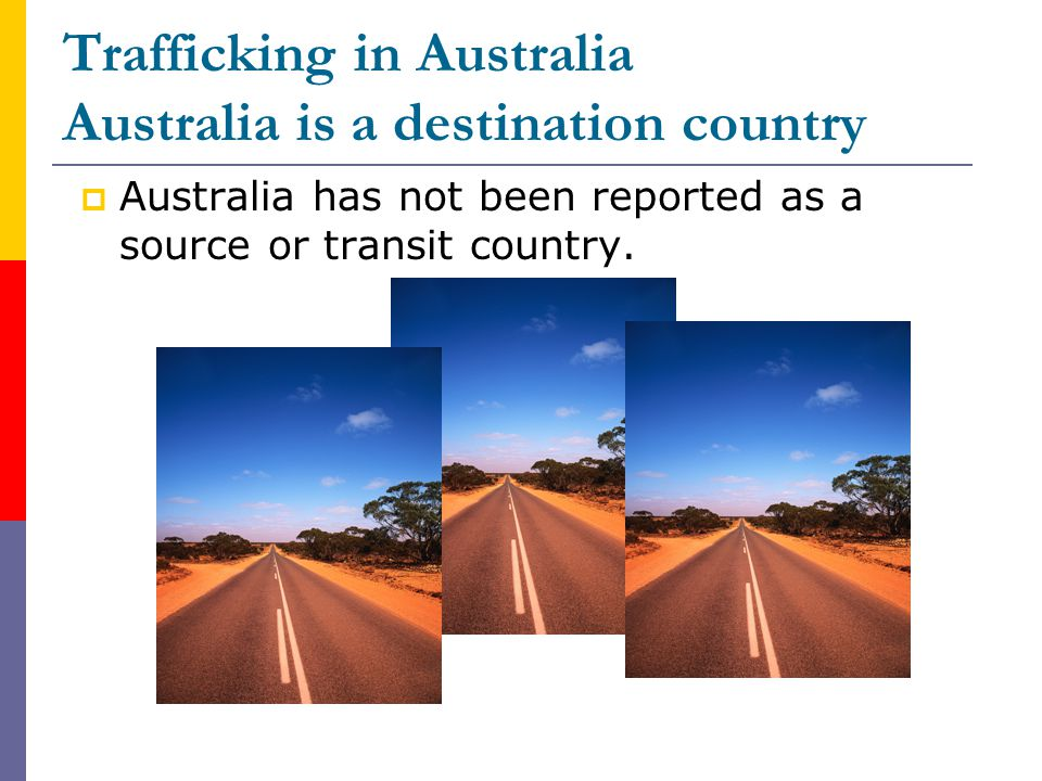 Trafficking in Australia Australia is a destination country  Australia has not been reported as a source or transit country.