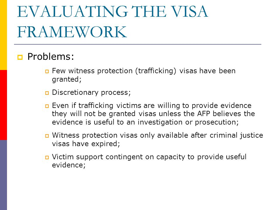 EVALUATING THE VISA FRAMEWORK  Problems:  Few witness protection (trafficking) visas have been granted;  Discretionary process;  Even if trafficking victims are willing to provide evidence they will not be granted visas unless the AFP believes the evidence is useful to an investigation or prosecution;  Witness protection visas only available after criminal justice visas have expired;  Victim support contingent on capacity to provide useful evidence;