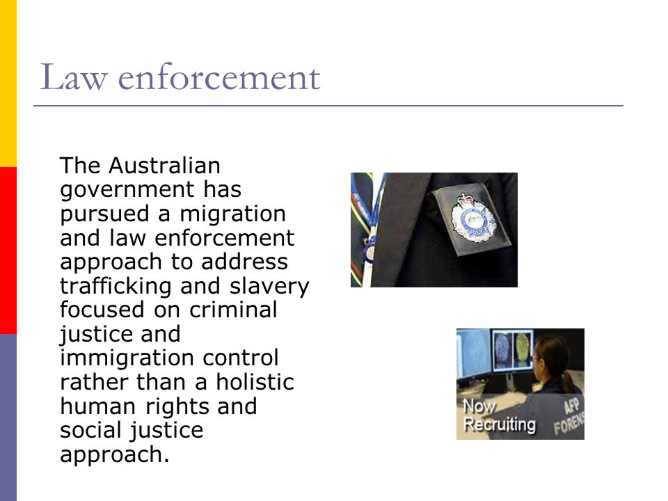 Law enforcement The Australian government has pursued a migration and law enforcement approach to address trafficking and slavery focused on criminal justice and immigration control rather than a holistic human rights and social justice approach.