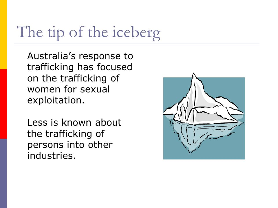 The tip of the iceberg Australia's response to trafficking has focused on the trafficking of women for sexual exploitation.