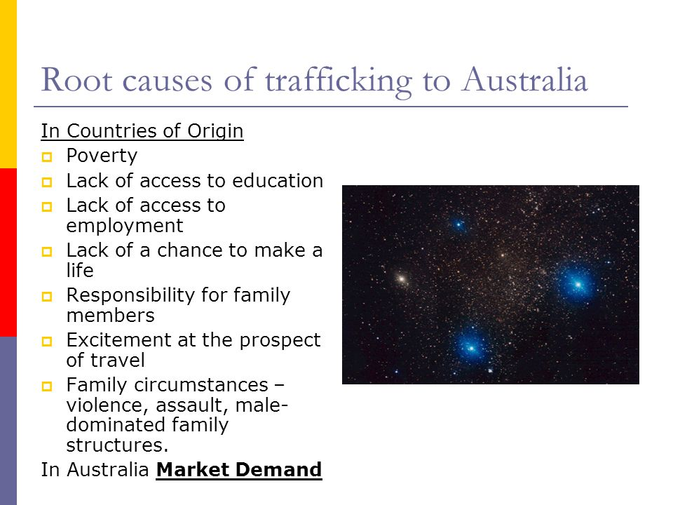 Root causes of trafficking to Australia In Countries of Origin  Poverty  Lack of access to education  Lack of access to employment  Lack of a chance to make a life  Responsibility for family members  Excitement at the prospect of travel  Family circumstances – violence, assault, male- dominated family structures.