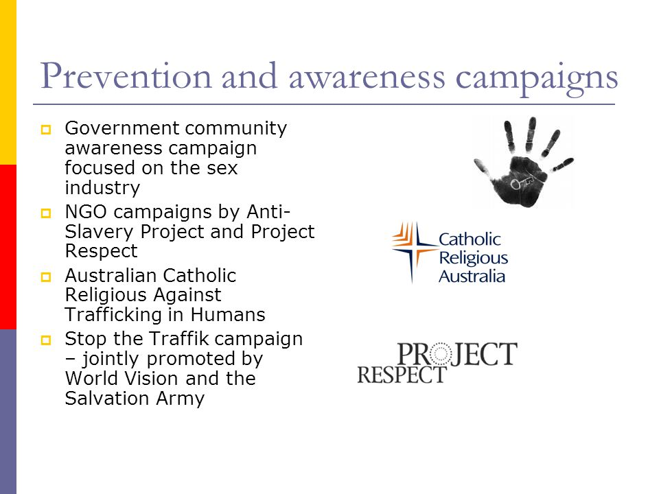 Prevention and awareness campaigns  Government community awareness campaign focused on the sex industry  NGO campaigns by Anti- Slavery Project and Project Respect  Australian Catholic Religious Against Trafficking in Humans  Stop the Traffik campaign – jointly promoted by World Vision and the Salvation Army Pro m o t i n g a H u m a n R i g h t s R e s p o n s e t o S l a v e r y a n d T r a f f i c k i n g i n A u s t r a l i a