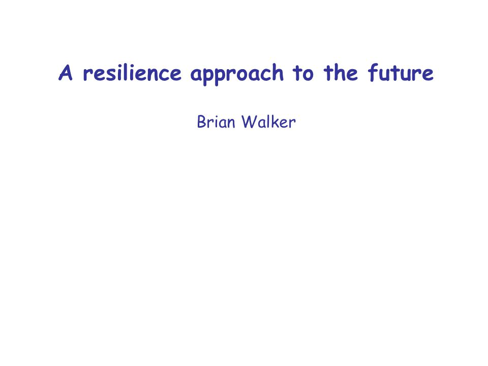 A resilience approach to the future Brian Walker
