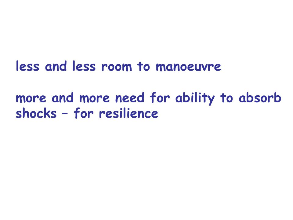 less and less room to manoeuvre more and more need for ability to absorb shocks – for resilience