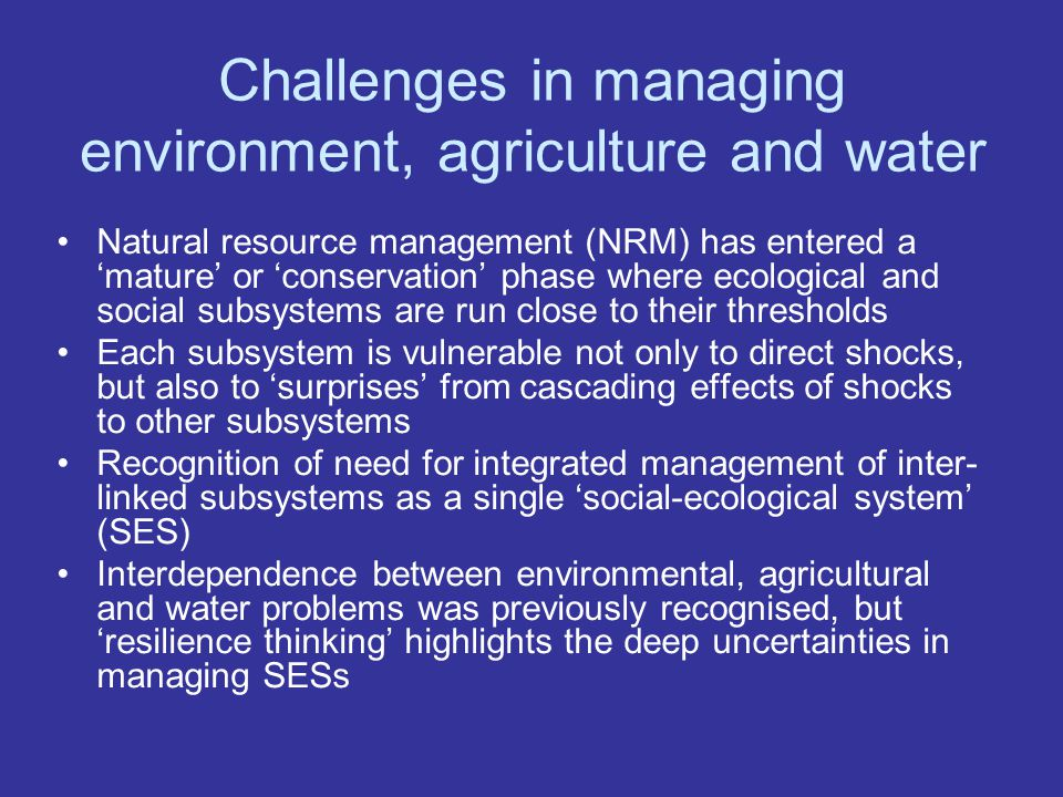 Challenges in managing environment, agriculture and water Natural resource management (NRM) has entered a 'mature' or 'conservation' phase where ecological and social subsystems are run close to their thresholds Each subsystem is vulnerable not only to direct shocks, but also to 'surprises' from cascading effects of shocks to other subsystems Recognition of need for integrated management of inter- linked subsystems as a single 'social-ecological system' (SES) Interdependence between environmental, agricultural and water problems was previously recognised, but 'resilience thinking' highlights the deep uncertainties in managing SESs