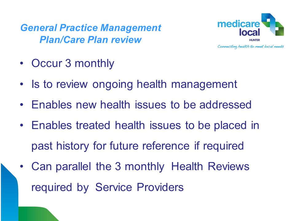 Occur 3 monthly Is to review ongoing health management Enables new health issues to be addressed Enables treated health issues to be placed in past history for future reference if required Can parallel the 3 monthly Health Reviews required by Service Providers General Practice Management Plan/Care Plan review