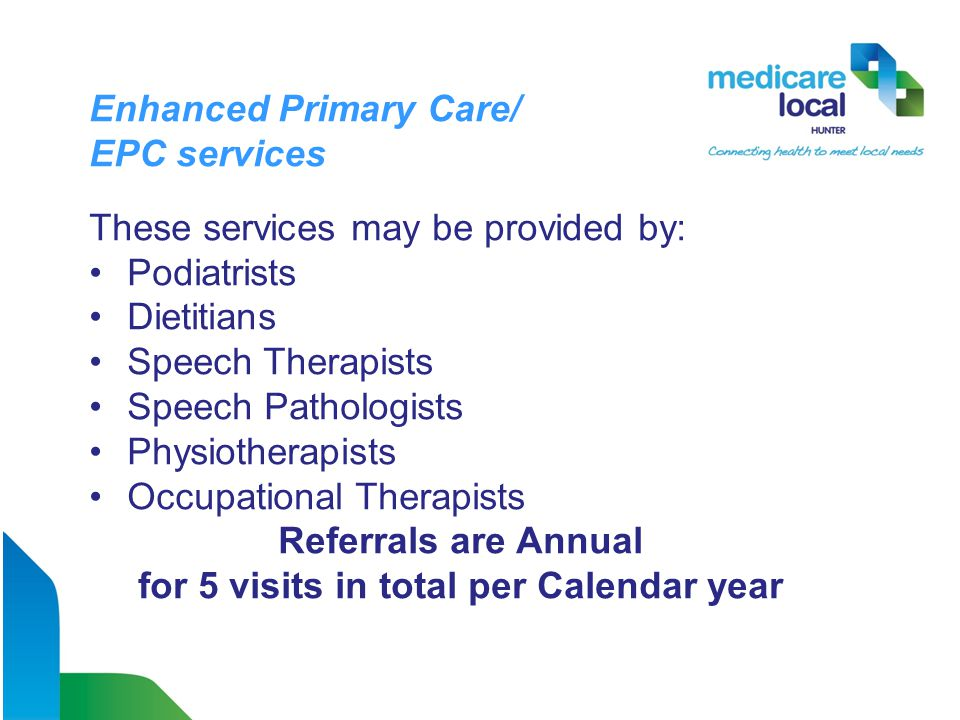 Enhanced Primary Care/ EPC services These services may be provided by: Podiatrists Dietitians Speech Therapists Speech Pathologists Physiotherapists Occupational Therapists Referrals are Annual for 5 visits in total per Calendar year