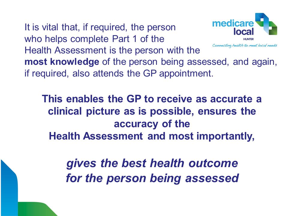 It is vital that, if required, the person who helps complete Part 1 of the Health Assessment is the person with the most knowledge of the person being assessed, and again, if required, also attends the GP appointment.