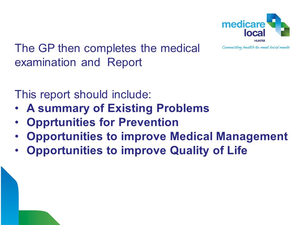 The GP then completes the medical examination and Report This report should include: A summary of Existing Problems Opprtunities for Prevention Opportunities to improve Medical Management Opportunities to improve Quality of Life