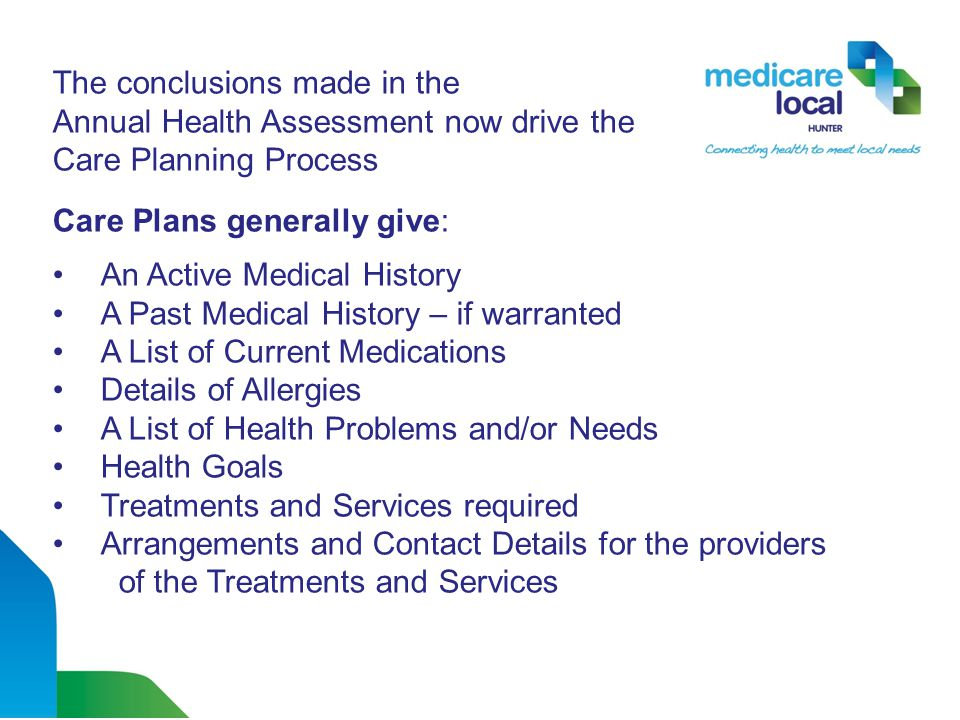 The conclusions made in the Annual Health Assessment now drive the Care Planning Process Care Plans generally give: An Active Medical History A Past Medical History – if warranted A List of Current Medications Details of Allergies A List of Health Problems and/or Needs Health Goals Treatments and Services required Arrangements and Contact Details for the providers of the Treatments and Services
