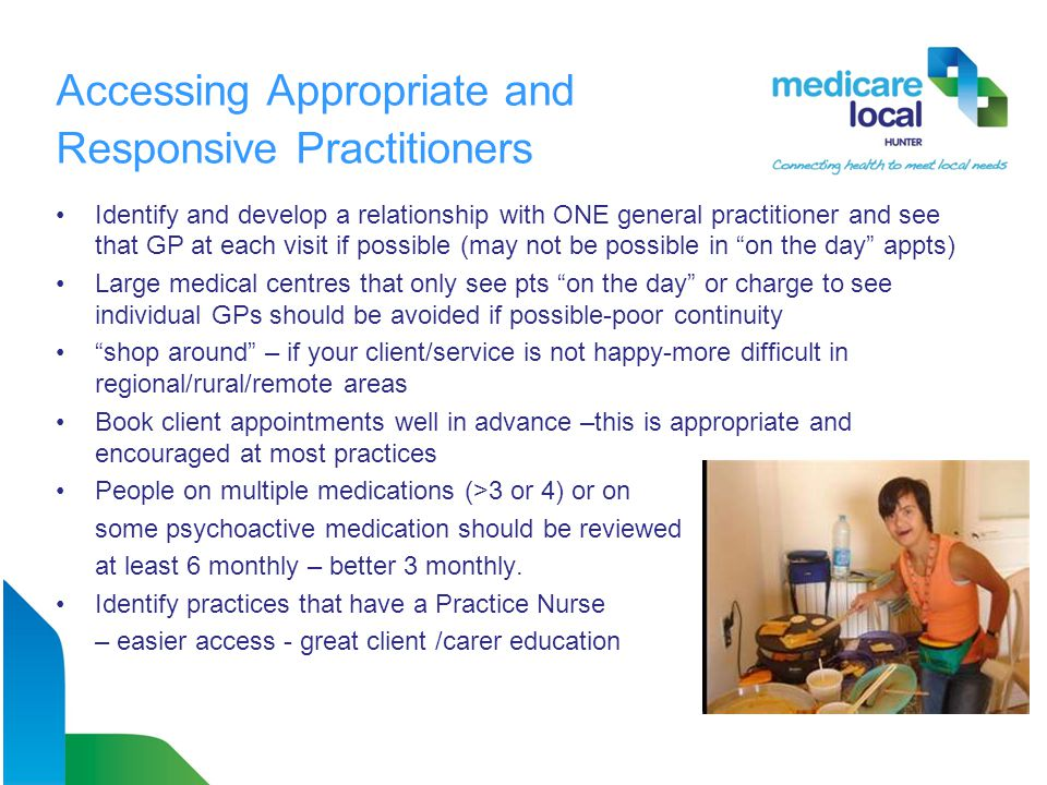 Accessing Appropriate and Responsive Practitioners Identify and develop a relationship with ONE general practitioner and see that GP at each visit if possible (may not be possible in on the day appts) Large medical centres that only see pts on the day or charge to see individual GPs should be avoided if possible-poor continuity shop around – if your client/service is not happy-more difficult in regional/rural/remote areas Book client appointments well in advance –this is appropriate and encouraged at most practices People on multiple medications (>3 or 4) or on some psychoactive medication should be reviewed at least 6 monthly – better 3 monthly.