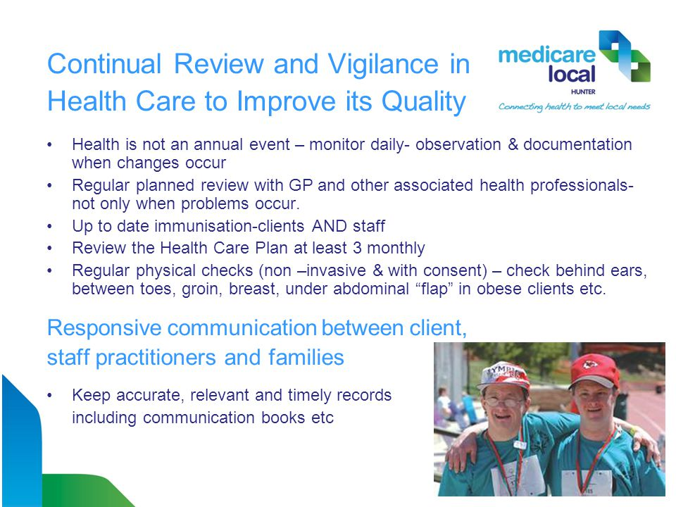 Continual Review and Vigilance in Health Care to Improve its Quality Health is not an annual event – monitor daily- observation & documentation when changes occur Regular planned review with GP and other associated health professionals- not only when problems occur.