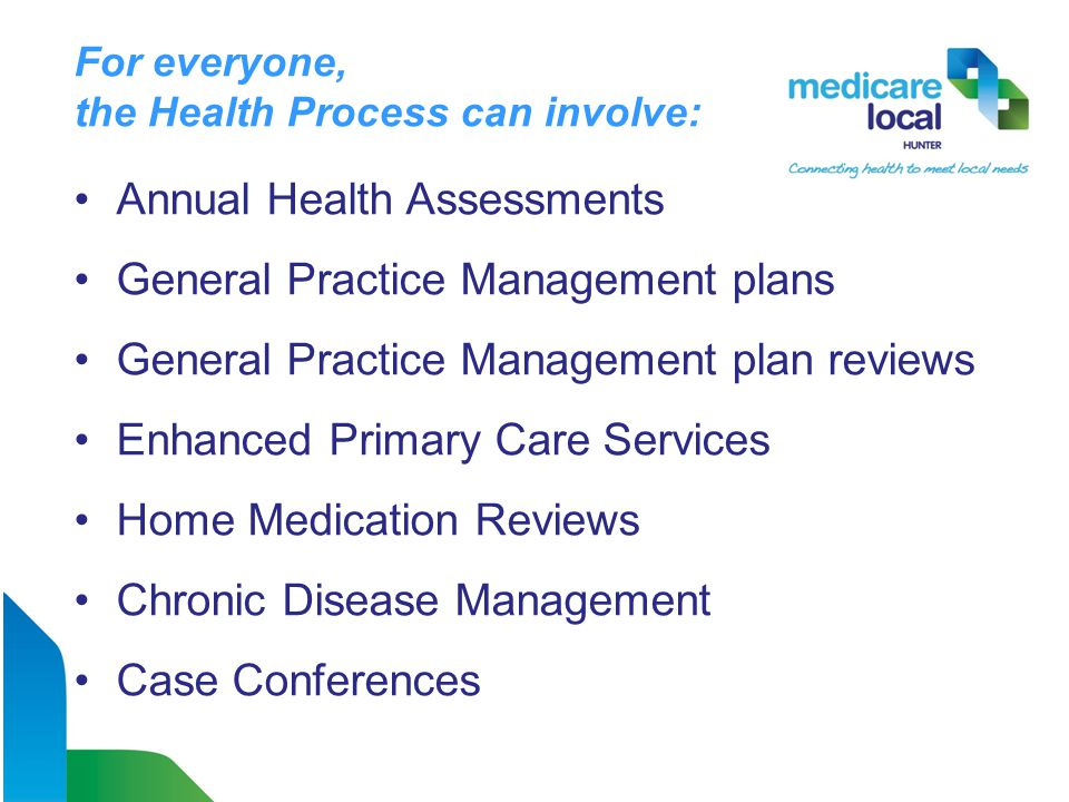 For everyone, the Health Process can involve: Annual Health Assessments General Practice Management plans General Practice Management plan reviews Enhanced Primary Care Services Home Medication Reviews Chronic Disease Management Case Conferences