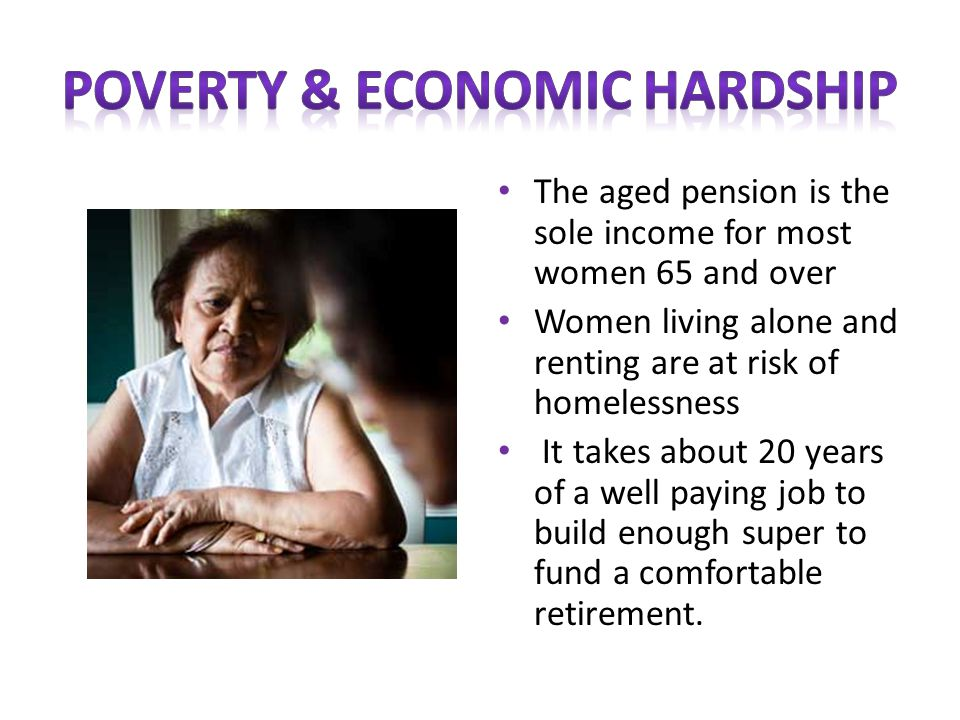 The aged pension is the sole income for most women 65 and over Women living alone and renting are at risk of homelessness It takes about 20 years of a well paying job to build enough super to fund a comfortable retirement.