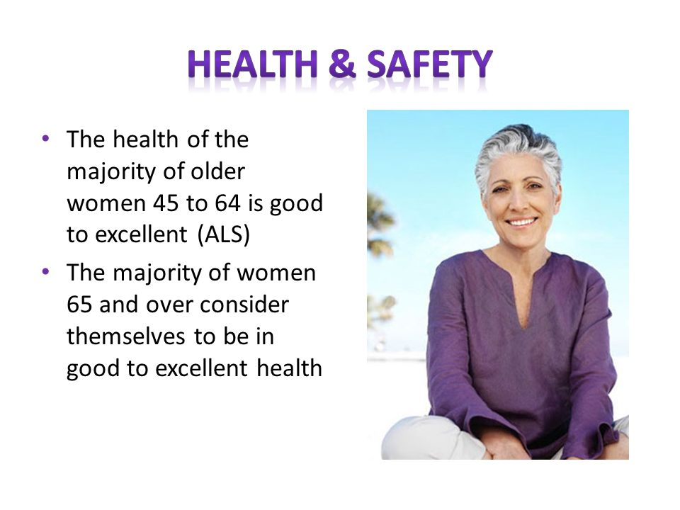 The health of the majority of older women 45 to 64 is good to excellent (ALS) The majority of women 65 and over consider themselves to be in good to excellent health