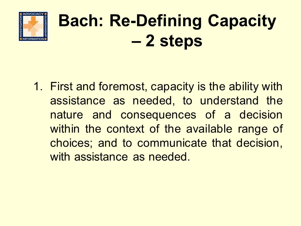 Bach: Re-Defining Capacity – 2 steps 1.First and foremost, capacity is the ability with assistance as needed, to understand the nature and consequence