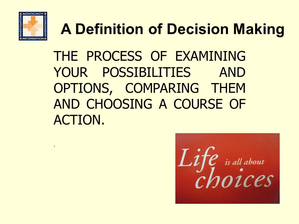 A Definition of Decision Making THE PROCESS OF EXAMINING YOUR POSSIBILITIES AND OPTIONS, COMPARING THEM AND CHOOSING A COURSE OF ACTION..