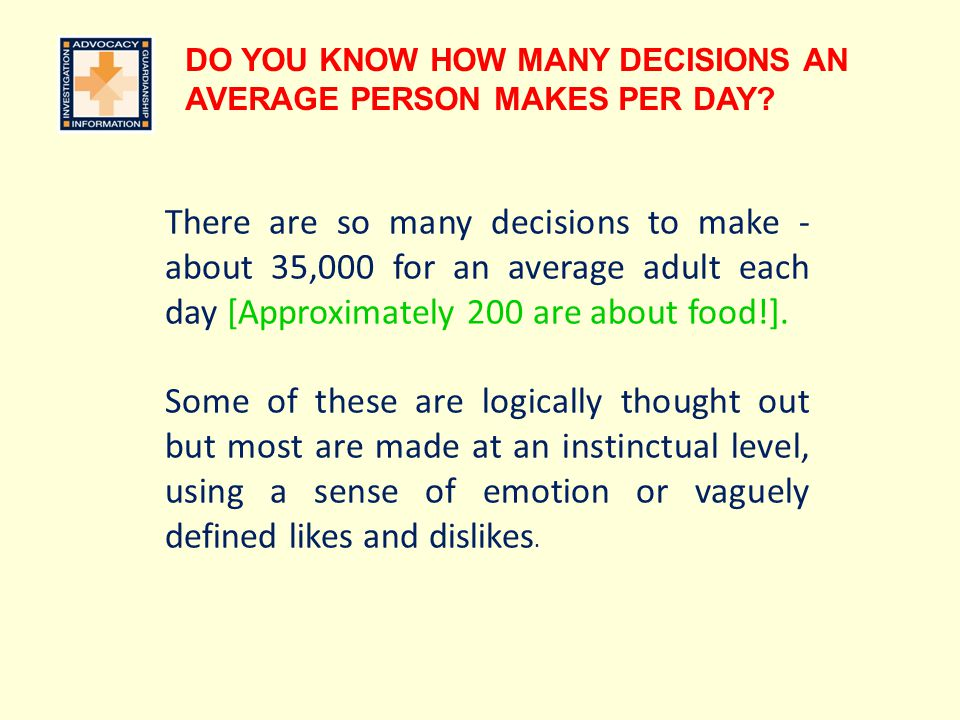 DO YOU KNOW HOW MANY DECISIONS AN AVERAGE PERSON MAKES PER DAY? There are so many decisions to make - about 35,000 for an average adult each day [Appr